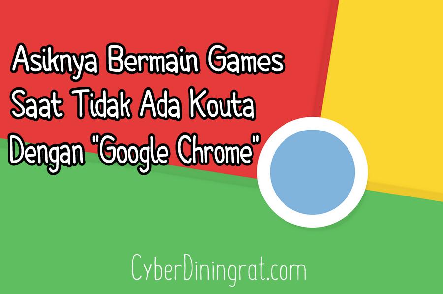 Asiknya Bermain Games Saat Tidak Ada Kouta Dengan Google Chrome